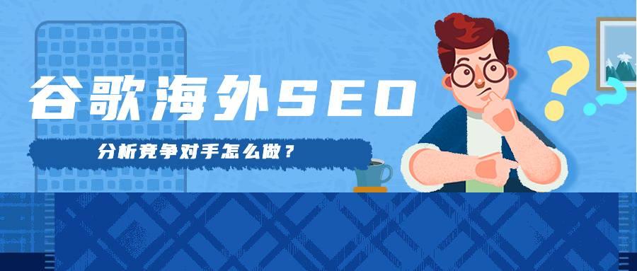谷歌海外SEO推广分析竞争对手怎么做?
