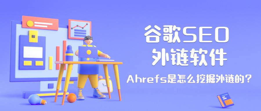 谷歌seo 外链软件——Ahrefs是怎么挖掘外链的?
